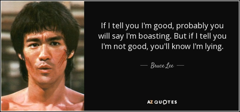 quote-if-i-tell-you-i-m-good-probably-you-will-say-i-m-boasting-but-if-i-tell-you-i-m-not-bruce-lee-50-93-28.jpg