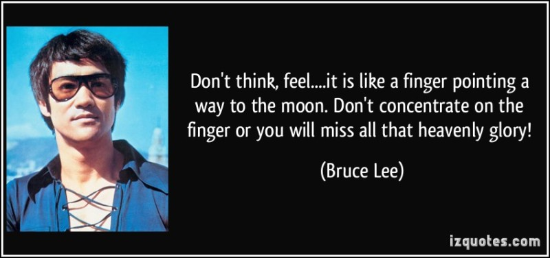 quote-don-t-think-feel-it-is-like-a-finger-pointing-a-way-to-the-moon-don-t-concentrate-on-the-bruce-lee-246218 (1).jpg