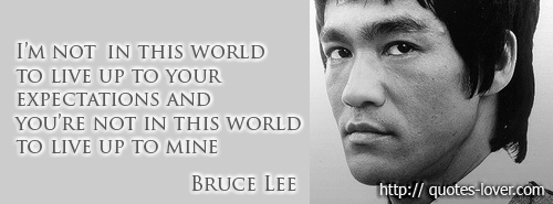 I-am-not-in-this-world-to-live-up-to-your-expectations-and-youre-not-in-this-world-to-live-up-to-mine-bruce-lee-quote.jpg